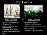 You Decide  ng VS  Night Clubbing  Gaul Hours of exhilarating fun  An average night out  Empowering  Gaining drunk confidence  Makes others fear your  Makes people think ur not boring  military might  Will cost money  Can steal Gaul's riches  Might get a one night stand  Gaul scum will never stand  again Made by Rough Roman Memes