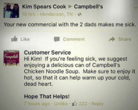 Burn: Kim Spears Cook Campbell's  10 hrs Henderson, TN  Your new commercial with the 2 dads makes me sick.  Like  Comment  Share  Customer Service  Hi Kim! If you're feeling sick, we suggest  enjoying a delicious can of Campbell's  Chicken Noodle Soup. Make sure to enjoy it  hot, so that it can help warm up your cold,  dead heart.  Hope That Helps!  7 hours ago Unlike 222. Reply Burn