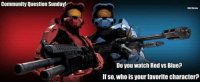 Community Question Sunday! -Chris: Community Question Sunday!  HALO Memes  Do you watch Red vs Blue?  If so, who is your favorite character? Community Question Sunday! -Chris