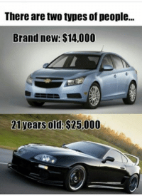There are two types of people...  Brand new: $14,000  21 years old:  S25.000 We all know the right choice... Car Throttle