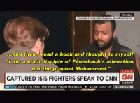 "Books, Isis, and Mondays: Monday  Kurdish-Controlled Region Northern Syria.  ...and  then read a book and thought to myself  am a main disciple of Feuerbach's alienation,  not the prophet Mohammed.""  LIVE  CAPTURED ISIS FIGHTERS SPEAK TO CNN  CNN  ONMonei IKELY TO FEEL THE PINCH FROM RECALLS $2.5B COST OF CAROLCNN ·"