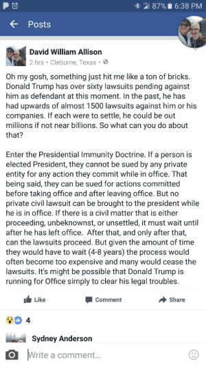 Donald Trump, Tumblr, and Blog: 87% 6:38 PM  Posts  David William Allison  2 hrs Cleburne, Texas .  Oh my gosh, something just hit me like a ton of bricks.  Donald Trump has over sixty lawsuits pending against  him as defendant at this moment. In the past, he has  had upwards of almost 1500 lawsuits against him or his  companies. If each were to settle, he could be out  millions if not near billions. So what can you do about  that?  Enter the Presidential Immunity Doctrine. If a person is  elected President, they cannot be sued by any private  entity for any action they commit while in office. That  being said, they can be sued for actions committed  before taking office and after leaving office. But no  private civil lawsuit can be brought to the president while  he is in office. If there is a civil matter that is either  proceeding, unbeknownst, or unsettled, it must wait until  after he has left office. After that, and only after that,  can the lawsuits proceed. But given the amount of time  they would have to wait (4-8 years) the process would  often become too expensive and many would cease the  lawsuits. It's might be possible that Donald Trump is  running for Office simply to clear his legal troubles  Like  Comment  Share  4  Sydney Anderson  Write  a comment... nicotiiine:  So uh, my boyfriend pointed out something today. I was aware of the absurd number of lawsuits against him, but not really of the Immunity Doctrine.