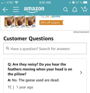 On a review for down pillows....thanks for the clarification: 87%  AT&T  9:01 AM  E amazon  *12.24 vprime  apasf  CASHMERE  WOODS  ray e  saray refi  Tsenn  CASHMERE  WOODS  CASHMERE  WOODS  20% off coupon  6.2 02  6.202  6.202  Advertisement  Customer Questions  a Have a question? Search for answers  Q: Are they noisy? Do you hear the  feathers moving when your head is on  the pillow?  A: No. The geese used are dead  TC  1 year ago On a review for down pillows....thanks for the clarification
