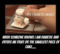 Give me a big piece, I've got insulin!  Created by Kayla: TYPE 1 DIABETES MEMES  WHEN SOMEONE KNOWISIAM DIABETIC AND  OFFERSMEFRUITOR THE SMALLESTPIECEOF  CAKE.... Give me a big piece, I've got insulin!  Created by Kayla
