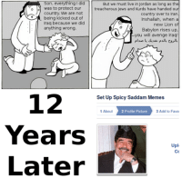 Country Memes: Son, everything I did  But we must live in Jordan as long as the  o was to protect our  treacherous Jews and Kurds have handed ou  Country. We are not  country over to Iran  being kicked out of  Inshallah, when a  Iraq because we did  new Lion of  anything wrong  Babylon rises up,  you will avenge Iraq  12  Set Up Spicy Saddam Memes  3 Add to Favo  1 About  2 Profile Picture  Years  .A  Later  Upl