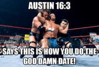 I'm going to repost this meme from last yearHappy Stone Cold day... apparently: AUSTIN 16:3  WRESTLING  MEMES  SAYS THIS IS HOW YOU DOTHE  GODDAMN DATE! I'm going to repost this meme from last yearHappy Stone Cold day... apparently
