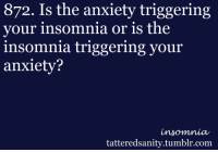 "872. Is the anxiety triggering  your insomnia or is the  insomnia triggering your  anxiety?  insomnia  tatteredsanity.tumblr.com <p>Submitted by:<span> </span><a href=""http://seeinginstereo.tumblr.com/"" target=""_blank"">seeinginstereo</a></p>"