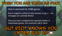 ~Graw: WHEN YOU ARE TOXIC AS  Chat is restricted for 5580 games  Due to negative activity on this account, in-game chat  messages are currently limited.  Once you have completed the required number of  matchmade games, this restriction will be lifted.  BUT RIOT KNOWS YOU  OFTEN BUY RP ~Graw