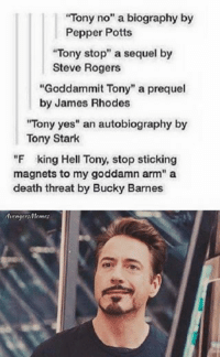 """~ Deadpool: """"Tony no"""" a biography by  Pepper Potts  """"Tony stop"""" a sequel by  Steve Rogers  """"Goddam mit Tony"""" a prequel  by James Rhodes  """"Tony yes"""" an autobiography by  Tony Stark  """"F king Hell Tony, stop sticking  magnets to my goddamn arm"""" a  death threat by Bucky Barnes  YAvengern/Mentes ~ Deadpool"""