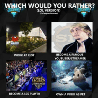 "I am gonna pick ""Work at Riot"" and then fire like 30% of current game designers. Hello CertainlyT, pack your stuff and gtfo  What about you?! ~Graw: WHICH WOULD YOU RATHER?  (LOL VERSION)  (Fb/league of memes)  BECOME A FAMOUS  WORK AT RIOT  YOUTUBER/STREAMER  CHAMPIONSHIP  SERIES  BECOME A LCS PLAYER  OWN A PORO AS PET I am gonna pick ""Work at Riot"" and then fire like 30% of current game designers. Hello CertainlyT, pack your stuff and gtfo  What about you?! ~Graw"
