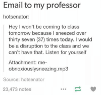 funny tumblr: Email to my professor  senator:  hots Hey I won't be coming to class  tomorrow because I sneezed over  thirty seven (37) times today. would  be a disruption to the class and we  can't have that. Listen for yourself  Attachment: me-  obnoxiouslysneezing.mp3  Source: hotsenator  23,473 notes