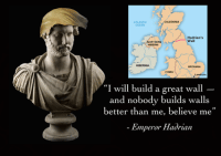"""From Rough Roman Memes: CALEDONIA  ATLANTIC  Hadrian's  Wall  RTHERN  HIBERNI  HIBERNIA  BRITANNIA  """"I will build a great wall  and nobody builds walls  better than me, believe me""""  Emperor Hadrian From Rough Roman Memes"""