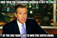 Brian Williams Be Like... Credit: New York Giants Memes: AND THEN THE SEAHAWKSHANDED IT OFF TO LYNCH  AT THE ONE YARDILINE TO WINTHE SUPER BOWL Brian Williams Be Like... Credit: New York Giants Memes