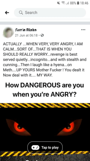 dont mess with this grandma when shes angry: 88% 18:46  Q Search  aTrAntr  21 Jun at 06:18  ACTUALLY.. WHEN VERY, VERY ANGRY, I AM  CALM...SORT OF...THAT IS WHEN YOU  SHOULD REALLY WORRY...revenge is best  served quietly...incognito...and with stealth and  cunning...Then I laugh like a hyena...on  Meth....UP YOURS Mother Fucker! You dealt it  Now deal with it.... MY WAY  How DANGEROUS are you  when you're ANGRY?  Tap to play dont mess with this grandma when shes angry