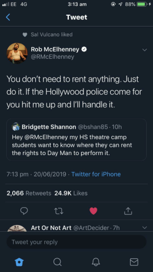 Iphone, Just Do It, and Meme: @ 88%  3:13 am  llEE 4G  Tweet  Sal Vulcano liked  Rob McElhenney  @RMcElhenney  You don't need to rent anything. Just  do it. If the Hollywood police come for  you hit me up and l'll handle it.  Bridgette Shannon @bshan85 10h  Hey @RMcElhenney my HS theatre camp  students want to know where they can rent  the rights to Day Man to perform it.  7:13 pm 20/06/2019 Twitter for iPhone  2,066 Retweets 24.9K Likes  Art Or Not Art @ArtDecider 7h  Tweet your reply Idk if this qualifies as a meme but thought it was wholesome as hell