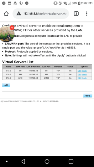 """Can anyone help me on port forwarding? My router settings are different than what i see on tutorials.: 88% 7 11:02 PM  192.168.8.1/html/virtualserver.htr  3  Conficure a virtual server to enable external computers to  www, FTP or other services provided by the LAN.  w  ess: Designate a computer locates at the LAN to provide  • LAN/WAN port: The port of the computer that provides services. It is a  single port and the value range of LAN/WAN Port is 1-65535.  Protocol: Protocols applied by services.  • Note: Settings will not take effect until the """"Apply"""" button is clicked.  Virtual Servers List  WAN Port LAN IP Address  LAN Port  Protocol  Options  Name  Status  On  Edit Delete  GTA 5  80  192.168.8.5  80  TCP  Edit Delete  GTA 5  443  192.168.8.5  443  TCP  On  Edit Delete  GTA 5  6672  61455  192.168.8.5  TCP  On  Add  Apply  (C) 2006-2014 HUAWEI TECHNOLOGIES CO.,LTD. ALL RIGHTS RESERVED. Can anyone help me on port forwarding? My router settings are different than what i see on tutorials."""