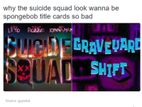 Suicide Squad: why the suicide squad look wanna be  spongebob title cards so bad  ETO RORBE KINNAMAN  EGRAVEVAR  SHIFT  Source: guystud