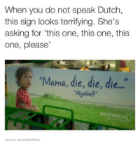 Funny Memes Tumblr: When you do not speak Dutch,  this sign looks terrifying. She's  asking for this one, this one, this  one, please'  Mama, die, die, die...  NUTRICI  Source: tastefullyoffens.