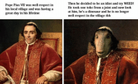 dinosaure: Pope Pius VII was well-respect in  his local village  and was having a  great day in his lifetime  Then he decided to be an idiot and try WEED!  He took one toke from a joint and now look  at him, he's a dinosaur and he is no longer  well-respect in the village tbh