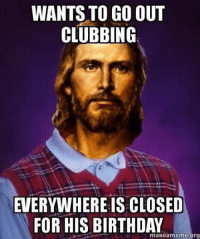 birthday meme: WANTS TO GO OUT  CLUBBING  EVERYWHERE IS CLOSED  FOR HIS BIRTHDAY  makeam meme-org