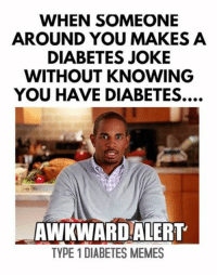 Do you tell them you have diabetes? Do you laugh and pretend you don't know anything about diabetes? Do you freak out and preach about diabetes? So awkward.  Created by Kayla: WHEN SOMEONE  AROUND YOU MAKES A  DIABETES JOKE  WITHOUT KNOWING  YOU HAVE DIABETES....  AWKWARD ALERT  TYPE 1 DIABETES MEMES Do you tell them you have diabetes? Do you laugh and pretend you don't know anything about diabetes? Do you freak out and preach about diabetes? So awkward.  Created by Kayla