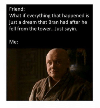 Game of Thrones Memes: Friend  What if everything that happened is  just a dream that Bran had after he  fell from the tower...Just sayin.  Me Game of Thrones Memes