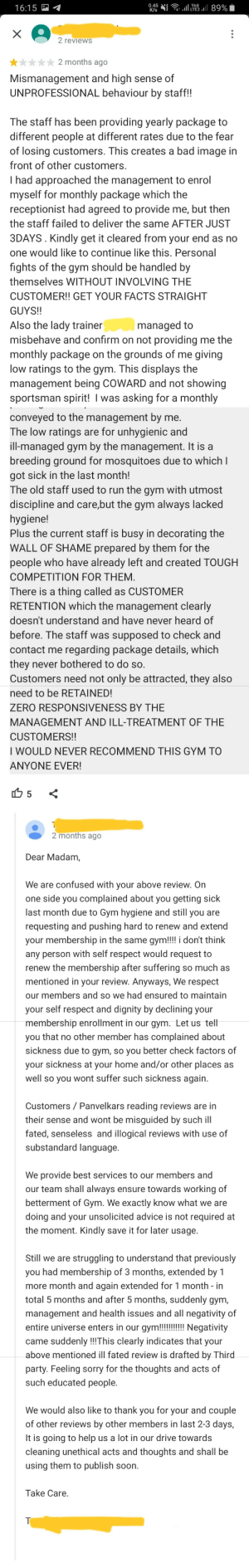 Bullshiting member called out by gym owner (reposted because forgot to remove personal info): 89%  0.45  K/s  16:15  X  2 reviews  2 months ago  Mismanagement and high sense of  UNPROFESSIONAL behaviour by staff!!  The staff has been providing yearly package to  different people at different rates due to the fear  of losing customers. This creates a bad image in  front of other customers.  I had approached the management to enrol  myself for monthly package which the  receptionist had agreed to provide me, but then  the staff failed to deliver the same AFTER JUST  3DAYS. Kindly get it cleared from your end as no  one would like to continue like this. Personal  fights of the gym should be handled by  themselves WITHOUT INVOLVING THE  CUSTOMER!! GET YOUR FACTS STRAIGHT  GUYS!!  Also the lady trainer  misbehave and confirm on not providing me the  managed to  monthly package on the grounds of me giving  low ratings to the gym. This displays the  management being COWARD and not showing  sportsman spirit! I was asking for a monthly  conveyed to the management by  The low ratings are for unhygienic and  ill-managed gym by the management. It is a  breeding ground for mosquitoes due to which I  me.  got sick in the last month!  The old staff used to run the gym with utmost  discipline and care,but the gym always lacked  hygiene!  Plus the current staff is busy in decorating the  WALL OF SHAME prepared by them for the  people who have already left and created TOUGH  COMPETITION FOR THEM  There is a thing called as CUSTOMER  RETENTION which the management clearly  doesn't understand and have never heard of  before. The staff was supposed to check and  contact me regarding package details, which  they never bothered to do so.  Customers need not only be attracted, they also  need to be RETAINED!  ZERO RESPONSIVENESS BY THE  MANAGEMENT AND ILL-TREATMENT OF THE  CUSTOMERS!!  WOULD NEVER RECOMMEND THIS GYM TO  ANYONE EVER!  5  2 months ago  Dear Madam,  We are confused with your 