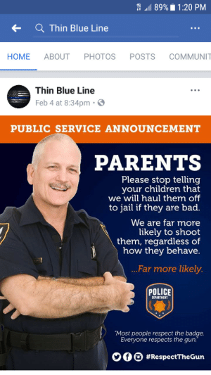 "unregistered-hypercam2:Thin blue line on fb got hacked so im having a great day so far: 89%  1:20 PM  ←  Q Thin Blue Line  HOME ABOUT PHOTOS POSTS COMMUNI  Thin Blue Line  Feb 4 at 8:34pm  PUBLIC SERVICE ANNOUNCEMENT  PARENTS  Please stop telling  your children that  we will haul them off  to jail if they are bad.  We are far more  likely to shoot  them, regardless of  how they behave.  Far more likely.  POLICE  DEPARTMENT  ""Most people respect the badge.  Everyone respects the gun.  000 unregistered-hypercam2:Thin blue line on fb got hacked so im having a great day so far"