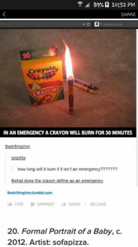 Baby, It's Cold Outside, Doe, and Memes: 89% 10:52 PM  SHARE  Crayola  URATONS  IN AN EMERGENCY ACRAYON WILL BURN FOR 30 MINUTES  thetrifrmphm  snorl4x:  how long will it burn ifit isn't an emergency????  #what does the crayon define as an emergency  thetrifrmphm.tumblin.com  LIKE COMMENT A SHARE  LIKES  20. Formal Portrait of a Baby, C.  2012. Artist: sofapizza.