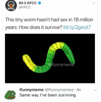 Funnymeme: 89.3 KPCC  cc @KPCc  KPCC  This tiny worm hasn't had sex in 18 million  years. How does it survive? bit.ly/2gevjt/  funnymeme  Ifunnymeme @lfunnymemee 4s  Same way I've been surviving