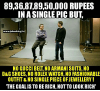Being Rich, Gucci, and Memes: 89,36,87 89,50,000 RUPEES  IN ASINGLE PICBUT  www.iokesking.in  NO GUCCI BELT NO ARMANI SUITS, NO  D&G SHOES, NO ROLEX WATCH, NO FASHIONABLE  OUTFITRNO SINGLE PIECE OFJEWELLERY!  THE GOAL IS TO BE RICH, NOTTO LOOK RICH' 😊😊
