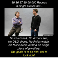 Being Rich, Gucci, and Memes: 89, 36, 87,89, 50,000 Rupees  in single picture but  Some Amazing Facts  No Gucci belt, No Armani suit  No D&G hoes, No Rolex watch  No fashionable outfit & no single  piece of jewellery!  The goals is to be rich, not to  look rich!
