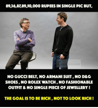 Being Rich, Fashion, and Gucci: 89,36,8T89,30,000 RUPEES IN SINGLE PIC BUT  BAC  BENCH ERS.  NO GUCCI BELT, NO ARMANI SUIT,NO D&G  SHOES, NO ROLEX WATCH, NO FASHIONABLE  OUTFIT& NO SINGLE PIECE OFJEWELLERY  THE GOAL IS TO BE RICH,NOT TO LOOK RICH Their achievements make them magnificent!