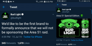 Beer, Fresh, and Iphone: 89%  8:55 PM  77  89%  8:55 PM  Tweet  Tweet  Bud Light  BUD  LIGHT  @budlight  Bud Light  Area 51 Special Edition.  BUD  LIGHT  @budlight  s brewed and aged to be more refreshing.  Greetings Earthlings. This is the famous Area 5L. We know of no space beer  Qur cryogenic aging produces a light bodied space lager with a fresh taste,  acrisp, clean finish, and a smooth drinkability. Take us to your leader., for drinks.  This is the famous Area 51. We knov  arthilngs  form which is brewed and aged to be  by any other life form which  kging produces a light bodied space lager wi  od smooth drinkability. Take us to yous ead  We'd like to be the first brand to  BUD LIGHT  SPACE BEER  THE UNIVERSALLY  RENOWNED  formally announce that we will not  be sponsoring the Area 51 raid.  EARTH  TRADE MARK  CLASSIFIED  BUD  LIGHT  BREWED USING THE CHOICEST  HOPS, BARLEY, WATER, AND RICE  4:59 PM 15 Jul 19 Twitter for iPhone  E COME IIN PEAC  WE COME IN PEACE  4:57 PM 17 Jul 19 Twitter for iPhone  345 Retweets 1,670 Likes  3,177 Retweets 6,810 Likes  VA me_irl
