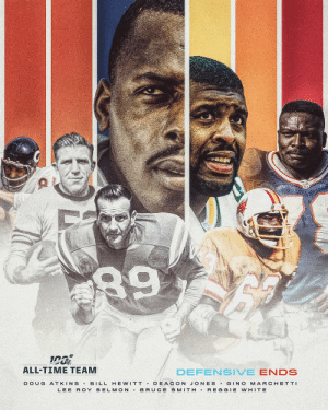 The 7 defensive ends selected to the #NFL100 All-Time Team! https://t.co/KN9d40feWc: 89  ALL-TIME TEAM  DEFENSIVE ENDS  BILL HE WITT DEACON JONES GINO MARCHETTI  BRUCE SMITH REGGIE WHITE  DOUG  ATKINS  LEE ROY SELMON The 7 defensive ends selected to the #NFL100 All-Time Team! https://t.co/KN9d40feWc