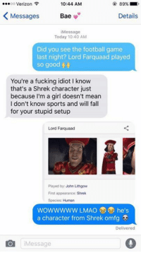 game-last-night: 89%.  oo Verizon  10:44 AM  Messages  Details  Bae  Message  Today 10:40 AM  Did you see the football game  last night? Lord Farquaad played  so good  You're a fucking idiot l know  that's a Shrek character just  because I'm a girl doesn't mean  I don't know sports and will fall  for your stupid setup  Lord Farquaad  Played by: John Lithgow  First appearance: Shrek  Species: Human  WOWWWWW LMAO he's  a character from Shrek omfg  Delivered  Message