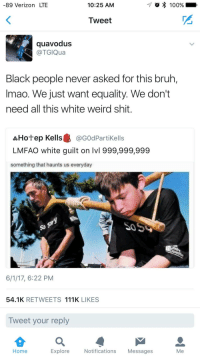 <p>So sorry (via /r/BlackPeopleTwitter)</p>: -89 Verizon LTE  10:25 AM  -7  100%  Tweet  quavodus  @TGIQua  Black people never asked for this bruh,  Imao. We just want equality. We don't  need all this white weird shit.  品Hotep Kells龜@G0dPartikells  LMFAO white guilt on lvl 999,999,999  something that haunts us everyday  50  6/1/17, 6:22 PM  54.1K RETWEETS 111K LIKES  Tweet your reply  Home  Explore  Notifications Messages  Me <p>So sorry (via /r/BlackPeopleTwitter)</p>