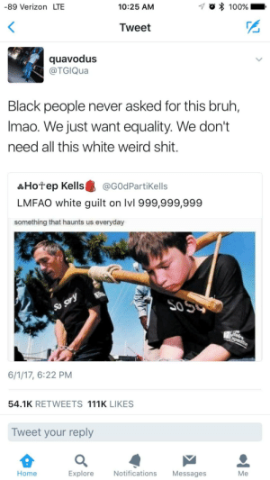 So sorry: -89 Verizon LTE  10:25 AM  -7  100%  Tweet  quavodus  @TGIQua  Black people never asked for this bruh,  Imao. We just want equality. We don't  need all this white weird shit.  品Hotep Kells龜@G0dPartikells  LMFAO white guilt on lvl 999,999,999  something that haunts us everyday  50  6/1/17, 6:22 PM  54.1K RETWEETS 111K LIKES  Tweet your reply  Home  Explore  Notifications Messages  Me So sorry