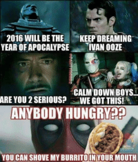2016 WILL BE THE  KEEP DREAMING  YEAR OFAPOCALYPSE  IVAN OOZE  CALM DOWN BOYS.  ARE YOU 2SERIOUS? WE GOT THIS!  ANYBODY HUNGRY??  YOU CAN SHOVE MY BURRITO INYOUR MOUTH ~ Deadpool