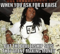 Money Meme: WHEN YOU ASK FOR A RAISE  BUT THE DEALERSHIP SAYS  THEY  ARENT MAKING MONEY