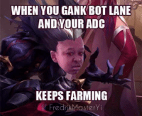 Draft your best Fantasy League Team for Worlds and win money and skins! https://vulcun.com/a/LOLMEMES: WHEN YOU GANK BOT LANE  AND YOUR ADC  KEEPS FARMING  Fredrik Master Yi Draft your best Fantasy League Team for Worlds and win money and skins! https://vulcun.com/a/LOLMEMES