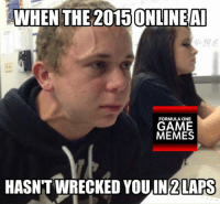-Ken: WHEN THE 2015ONLINEAI  FORMULA ONE  GAME  MEMES  HASNTWRECKED YOU IN 2 LAPS -Ken