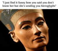 """Akhenaten is in the dog house Like Classical Art Memes for more: """"I just find it funny how you said you don't  know her but she's sending you hieroglyphs"""" Akhenaten is in the dog house Like Classical Art Memes for more"""