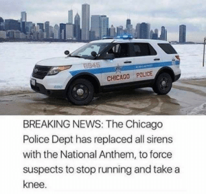 Chicago, News, and Police: 8945  CHICAGO POLICE  BREAKING NEWS: The Chicago  Police Dept has replaced all sirens  with the National Anthem, to force  suspects to stop running and take a  knee. BREAKING NEWS