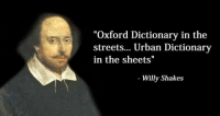 "Idea sent in by Randy Like Classical Art Memes for more: ""Oxford Dictionary in the  streets... Urban Dictionary  in the sheets""  Willy Shakes Idea sent in by Randy Like Classical Art Memes for more"