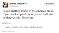 emma watson: Emma Watson  Follow  @EmWatson  People chatting loudly in the cinema I am in.  If you don't stop talking very soon I will start  pelting you with Maltesers.  lizzysinlove  Imagine being pelted with malte  by Emma watson  Source: Watsonlove