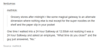 """Funny, Tumblr, and Gateway: ierdumoa:  methlick:  Grocery stores after midnight r like some magical gateway to an alternate  dimension where nothing else is real except for the super noodles on the  shelf and the paper clip in your pocket  One time I walked into a 24 hour Safeway at 12:30ish not realizing it was a  24 hour Safeway and asked an employee, 'What time do you close?"""" and the  guy just answered, """"No.""""  Source: methlick"""