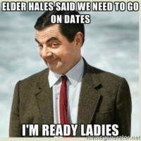 How many men will ask out a woman with this facial expression? (original meme: https://www.facebook.com/photo.php?fbid=1679530725599090): ELDER HALES SAID WENEED TO GO  ON DATES  I'M READY LADIES  net How many men will ask out a woman with this facial expression? (original meme: https://www.facebook.com/photo.php?fbid=1679530725599090)