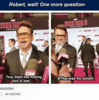 ~Deadpool: Robert, wait! One more question-  PREMIERE  PREMIE  Tony Stark has nothing  #That was for tumblr  else to add.  eashellies:  HE KNOWS ~Deadpool