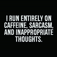 And I wouldn't want it any other way: RUN ENTIRELY ON  CAFFEINE, SARCASM,  AND INAPPROPRIATE  THOUGHTS And I wouldn't want it any other way